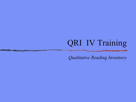 QRI IV Training Qualitative Reading Inventory. What is it? An informal reading inventory It is NOT a standardized test.
