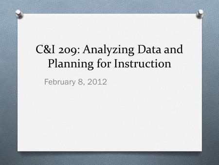 C&I 209: Analyzing Data and Planning for Instruction February 8, 2012.