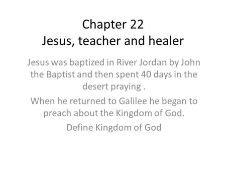Chapter 22 Jesus, teacher and healer Jesus was baptized in River Jordan by John the Baptist and then spent 40 days in the desert praying. When he returned.