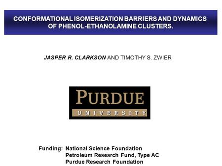 JASPER R. CLARKSON AND TIMOTHY S. ZWIER Funding: National Science Foundation Petroleum Research Fund, Type AC Purdue Research Foundation CONFORMATIONAL.