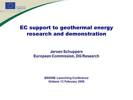 EC support to geothermal energy research and demonstration Jeroen Schuppers European Commission, DG Research ENGINE Launching Conference Orléans 13 February.
