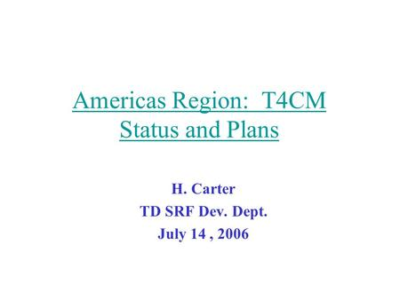 Americas Region: T4CM Status and Plans H. Carter TD SRF Dev. Dept. July 14, 2006.