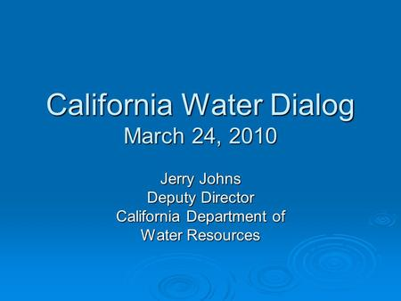 California Water Dialog March 24, 2010 Jerry Johns Deputy Director California Department of Water Resources.