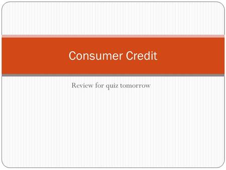 Review for quiz tomorrow Consumer Credit. What we covered: Saving & Rounding Finding a down payment Layaway Plans Finding the finance charge (interest)