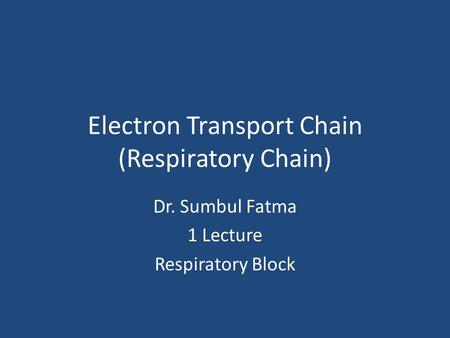Electron Transport Chain (Respiratory Chain) Dr. Sumbul Fatma 1 Lecture Respiratory Block.