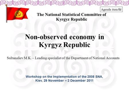 Non-observed economy in Kyrgyz Republic The National Statistical Committee of Kyrgyz Republic Sultanaliev M.K. – Leading specialist of the Department of.