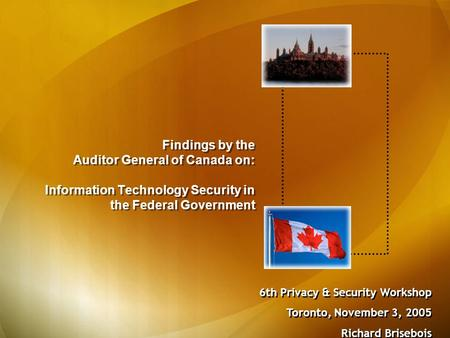 Findings by the Auditor General of Canada on: Information Technology Security in the Federal Government 6th Privacy & Security Workshop Toronto, November.