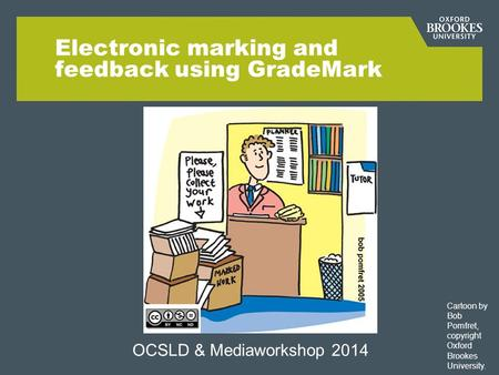 Electronic marking and feedback using GradeMark OCSLD & Mediaworkshop 2014 Cartoon by Bob Pomfret, copyright Oxford Brookes University.