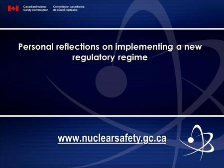 Personal reflections on implementing a new regulatory regime Canadian Nuclear Safety Commission Commission canadienne de sûreté nucléaire www.nuclearsafety.gc.ca.