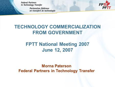 TECHNOLOGY COMMERCIALIZATION FROM GOVERNMENT FPTT National Meeting 2007 June 12, 2007 Morna Paterson Federal Partners in Technology Transfer.