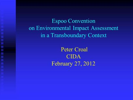 Espoo Convention on Environmental Impact Assessment in a Transboundary Context Peter Croal CIDA February 27, 2012.