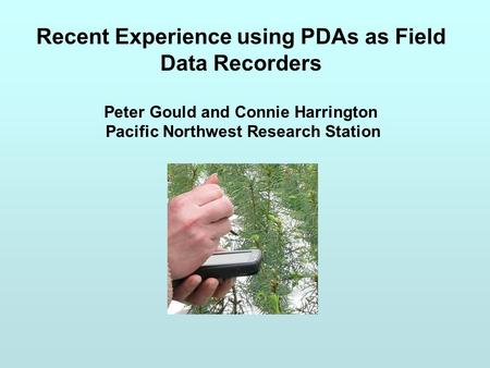 Recent Experience using PDAs as Field Data Recorders Peter Gould and Connie Harrington Pacific Northwest Research Station.