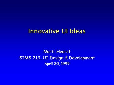 Innovative UI Ideas Marti Hearst SIMS 213, UI Design & Development April 20, 1999.