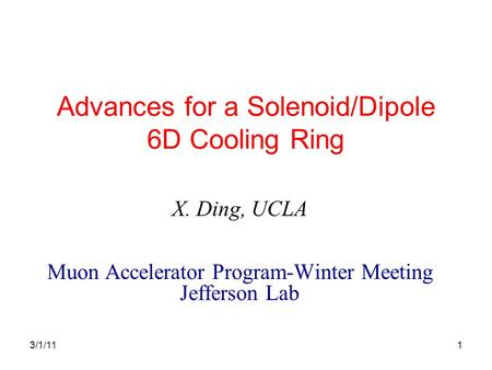 1 Advances for a Solenoid/Dipole 6D Cooling Ring X. Ding, UCLA Muon Accelerator Program-Winter Meeting Jefferson Lab 3/1/11.