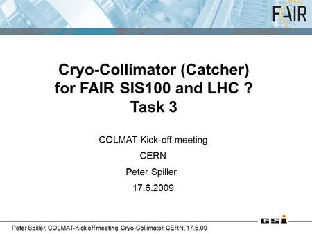 Peter Spiller, COLMAT-Kick off meeting, Cryo-Collimator, CERN, 17.6.09 COLMAT Kick-off meeting CERN Peter Spiller 17.6.2009 Cryo-Collimator (Catcher) for.