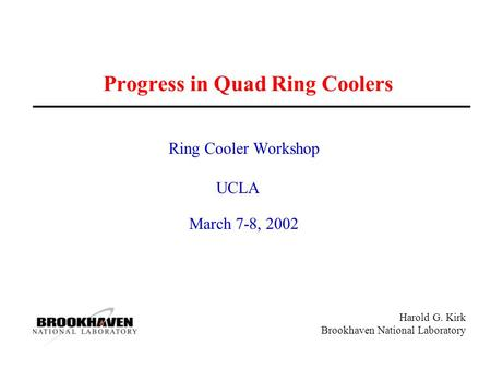 Harold G. Kirk Brookhaven National Laboratory Progress in Quad Ring Coolers Ring Cooler Workshop UCLA March 7-8, 2002.