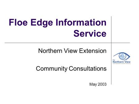 Floe Edge Information Service Northern View Extension Community Consultations May 2003.