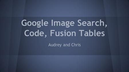 Google Image Search, Code, Fusion Tables Audrey and Chris.