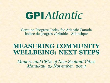 Genuine Progress Index for Atlantic Canada Indice de progrès véritable - Atlantique MEASURING COMMUNITY WELLBEING: NEXT STEPS Mayors and CEOs of New Zealand.