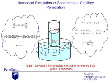 Numerical Simulation of Spontaneous Capillary Penetration PennState Tony Fick Comprehensive Exam Oct. 27, 2004 Goal: Develop a first principle simulation.