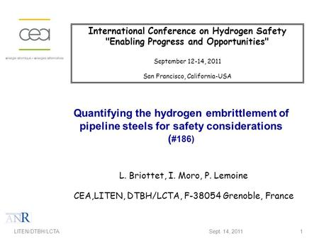 1 Quantifying the hydrogen embrittlement of pipeline steels for safety considerations ( #186) L. Briottet, I. Moro, P. Lemoine CEA,LITEN, DTBH/LCTA, F-38054.