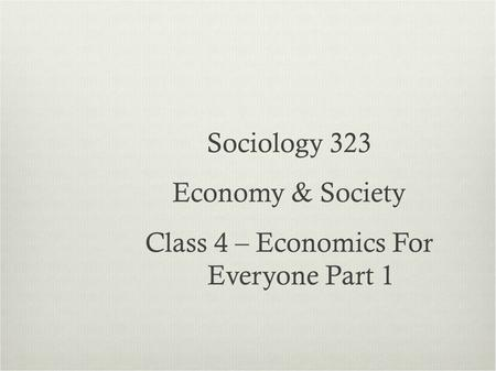 Sociology 323 Economy & Society Class 4 – Economics For Everyone Part 1.