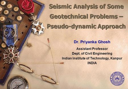 Seismic Analysis of Some Geotechnical Problems – Pseudo-dynamic Approach Seismic Analysis of Some Geotechnical Problems – Pseudo-dynamic Approach Dr. Priyanka.