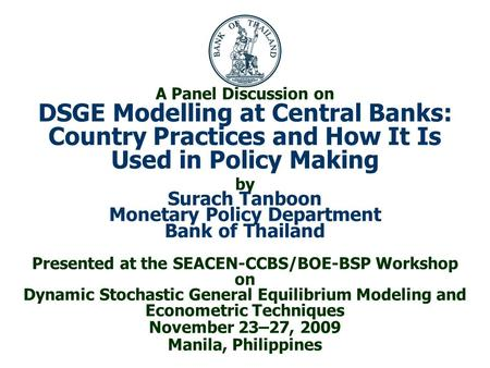 A Panel Discussion on DSGE Modelling at Central Banks: Country Practices and How It Is Used in Policy Making by Surach Tanboon Monetary Policy Department.