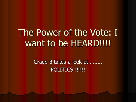 The Power of the Vote: I want to be HEARD!!!! Grade 8 takes a look at......... POLITICS !!!!!!