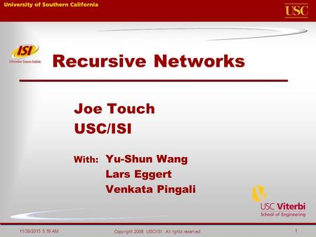 Copyright 2009, USC/ISI. All rights reserved. 11/30/2015 5:20 AM 1 Recursive Networks Joe Touch USC/ISI With: Yu-Shun Wang Lars Eggert Venkata Pingali.