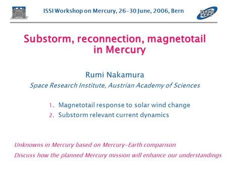 ISSI Workshop on Mercury, 26–30 June, 2006, Bern Substorm, reconnection, magnetotail in Mercury Rumi Nakamura Space Research Institute, Austrian Academy.
