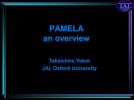 PAMELA an overview Takeichiro Yokoi JAI, Oxford University.