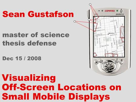 Visualizing Off-Screen Locations on Small Mobile Displays Sean Gustafson master of science thesis defense Dec 15 / 2008.
