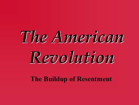The American Revolution The Buildup of Resentment.