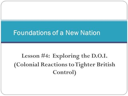 Lesson #4: Exploring the D.O.I. (Colonial Reactions to Tighter British Control) Foundations of a New Nation.