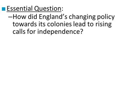 ■ Essential Question: – How did England's changing policy towards its colonies lead to rising calls for independence?