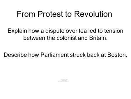 From Protest to Revolution Explain how a dispute over tea led to tension between the colonist and Britain. Describe how Parliament struck back at Boston.