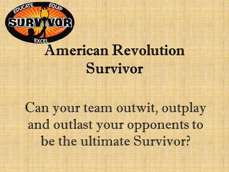 American Revolution Survivor Can your team outwit, outplay and outlast your opponents to be the ultimate Survivor?