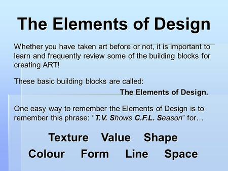 The Elements of Design Whether you have taken art before or not, it is important to learn and frequently review some of the building blocks for creating.