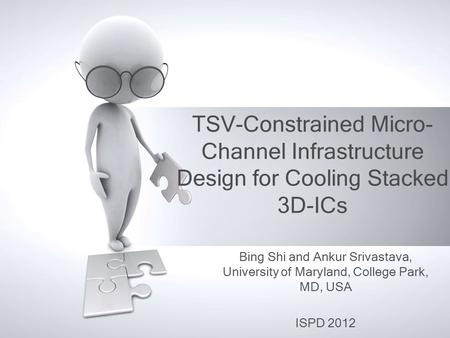 TSV-Constrained Micro- Channel Infrastructure Design for Cooling Stacked 3D-ICs Bing Shi and Ankur Srivastava, University of Maryland, College Park, MD,