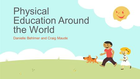 Physical Education Around the World Danielle Behlmer and Craig Maude.