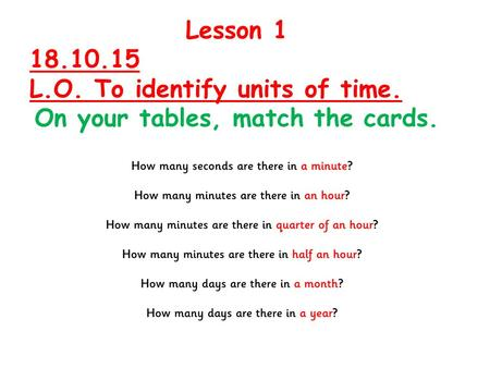 Lesson 1 18.10.15 L.O. To identify units of time. On your tables, match the cards.