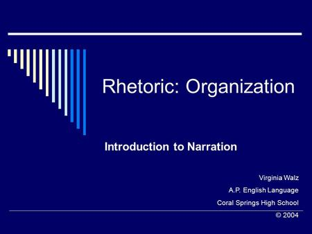 Rhetoric: Organization Introduction to Narration Virginia Walz A.P. English Language Coral Springs High School © 2004.