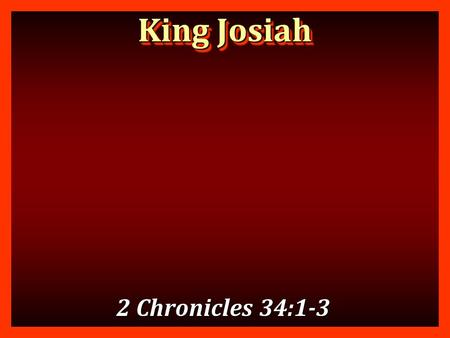 King Josiah 2 Chronicles 34:1-3.