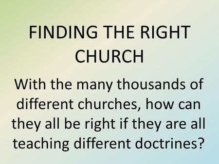 FINDING THE RIGHT CHURCH With the many thousands of different churches, how can they all be right if they are all teaching different doctrines?