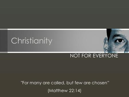 "Christianity NOT FOR EVERYONE For many are called, but few are chosen"" (Matthew 22:14)"