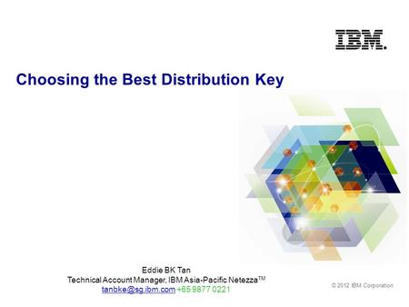 © 2012 IBM Corporation Choosing the Best Distribution Key Eddie BK Tan Technical Account Manager, IBM Asia-Pacific Netezza TM