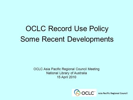 Asia Pacific Regional Council OCLC Record Use Policy Some Recent Developments OCLC Asia Pacific Regional Council Meeting National Library of Australia.