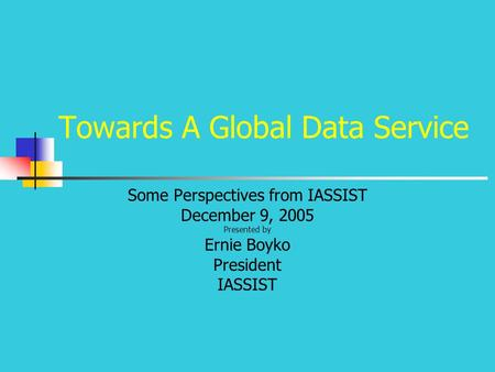 Towards A Global Data Service Some Perspectives from IASSIST December 9, 2005 Presented by Ernie Boyko President IASSIST.