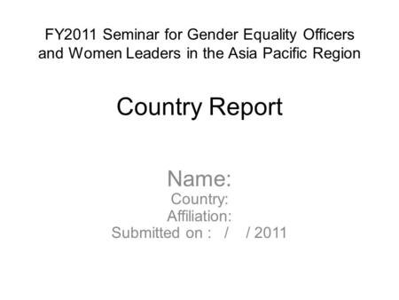 FY2011 Seminar for Gender Equality Officers and Women Leaders in the Asia Pacific Region Country Report Name: Country: Affiliation: Submitted on : / /